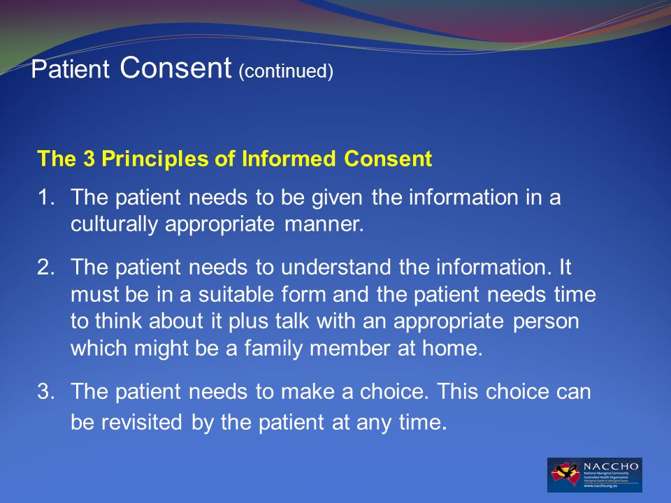 The 3 Principles of Informed Consent 1.The patient needs to be given the information in a culturally appropriate manner.