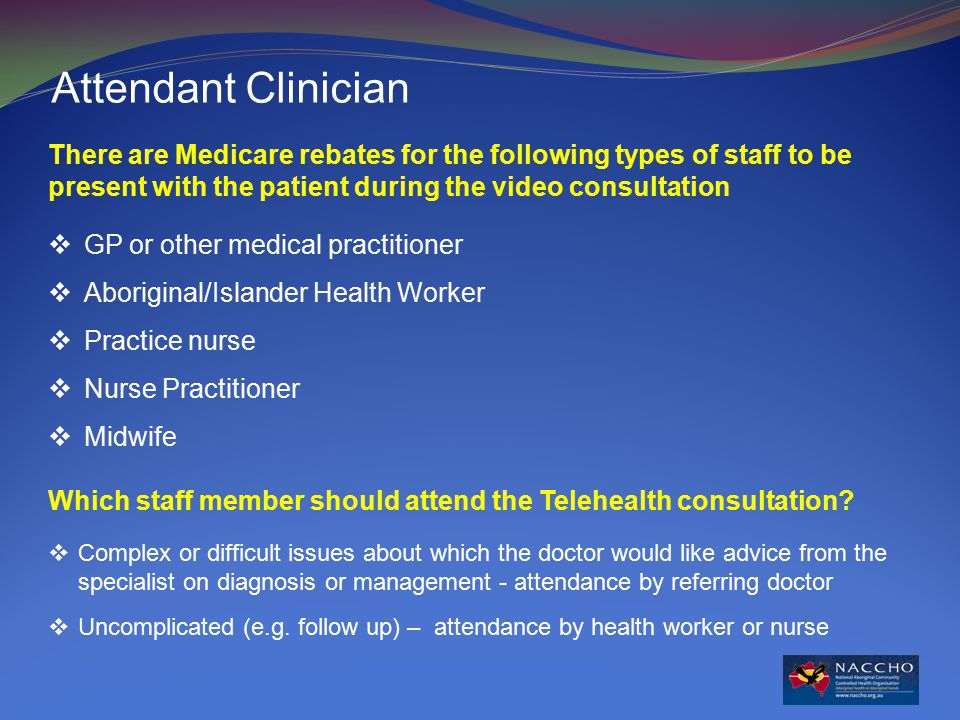 Attendant Clinician There are Medicare rebates for the following types of staff to be present with the patient during the video consultation  GP or other medical practitioner  Aboriginal/Islander Health Worker  Practice nurse  Nurse Practitioner  Midwife Which staff member should attend the Telehealth consultation.
