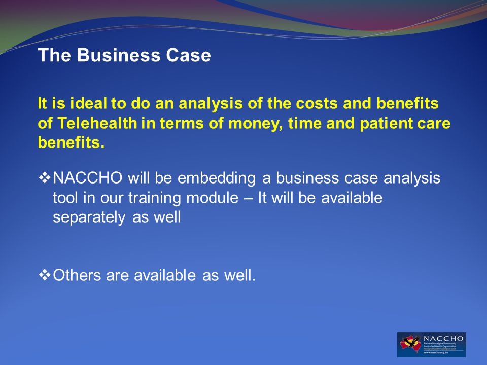 The Business Case It is ideal to do an analysis of the costs and benefits of Telehealth in terms of money, time and patient care benefits.