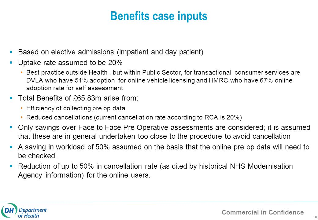 Commercial in Confidence Benefits case inputs  Based on elective admissions (impatient and day patient)  Uptake rate assumed to be 20% Best practice outside Health, but within Public Sector, for transactional consumer services are DVLA who have 51% adoption for online vehicle licensing and HMRC who have 67% online adoption rate for self assessment  Total Benefits of £65.83m arise from: Efficiency of collecting pre op data Reduced cancellations (current cancellation rate according to RCA is 20%)  Only savings over Face to Face Pre Operative assessments are considered; it is assumed that these are in general undertaken too close to the procedure to avoid cancellation  A saving in workload of 50% assumed on the basis that the online pre op data will need to be checked.
