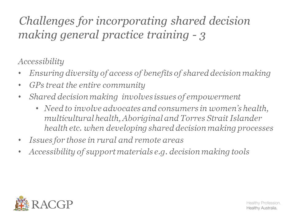 Challenges for incorporating shared decision making general practice training - 3 Accessibility Ensuring diversity of access of benefits of shared decision making GPs treat the entire community Shared decision making involves issues of empowerment Need to involve advocates and consumers in women's health, multicultural health, Aboriginal and Torres Strait Islander health etc.