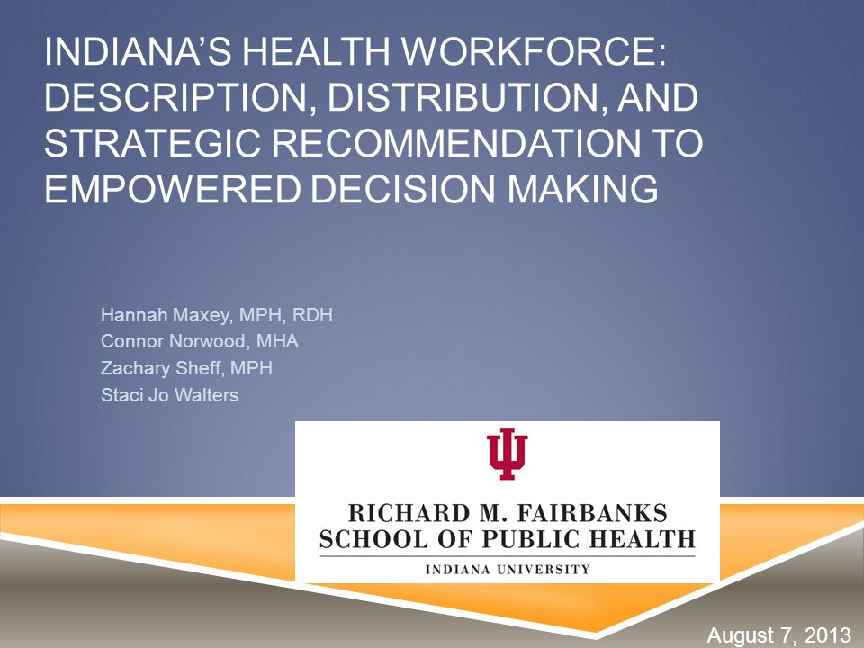 INDIANA'S HEALTH WORKFORCE: DESCRIPTION, DISTRIBUTION, AND STRATEGIC RECOMMENDATION TO EMPOWERED DECISION MAKING Hannah Maxey, MPH, RDH Connor Norwood, MHA Zachary Sheff, MPH Staci Jo Walters August 7, 2013