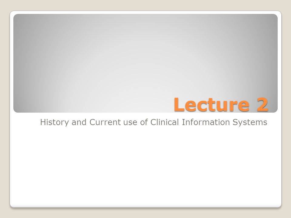 Lecture 2 History and Current use of Clinical Information Systems
