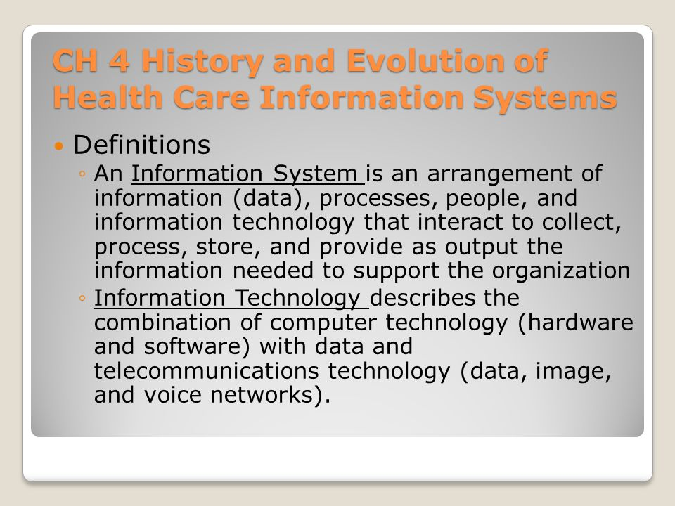 CH 4 History and Evolution of Health Care Information Systems Definitions ◦An Information System is an arrangement of information (data), processes, p