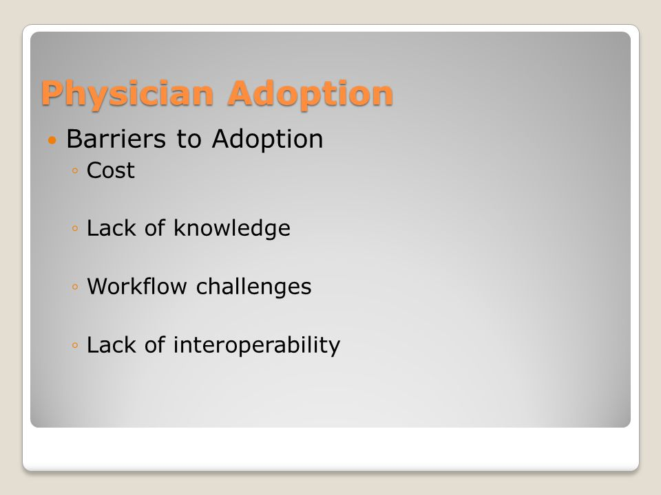 Physician Adoption Barriers to Adoption ◦Cost ◦Lack of knowledge ◦Workflow challenges ◦Lack of interoperability
