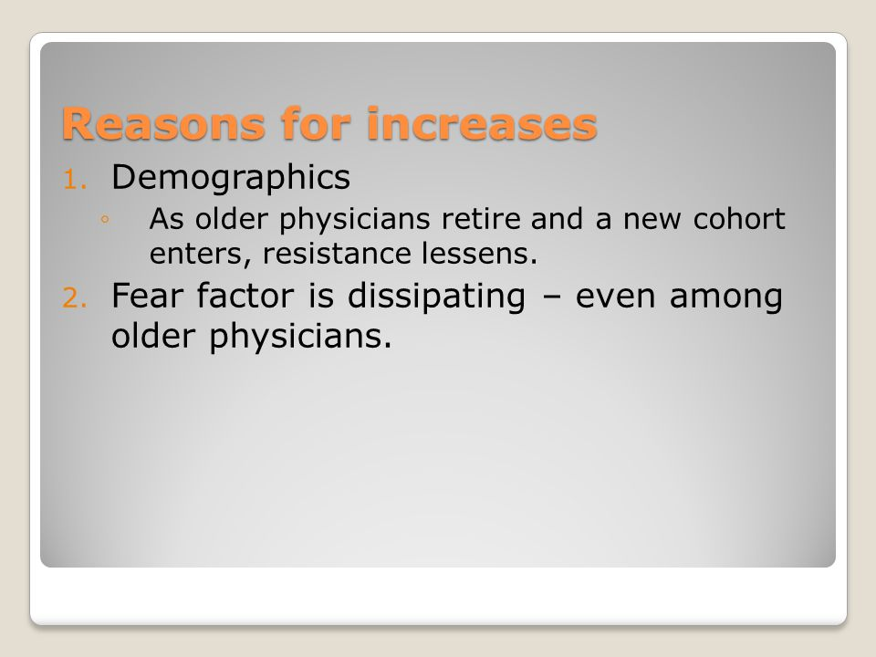 Reasons for increases 1. Demographics ◦As older physicians retire and a new cohort enters, resistance lessens. 2. Fear factor is dissipating – even am