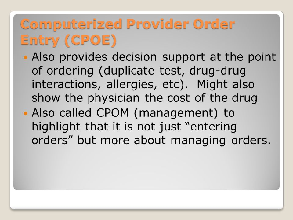 Computerized Provider Order Entry (CPOE) Also provides decision support at the point of ordering (duplicate test, drug-drug interactions, allergies, e