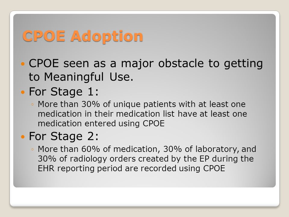 CPOE Adoption CPOE seen as a major obstacle to getting to Meaningful Use. For Stage 1: ◦More than 30% of unique patients with at least one medication