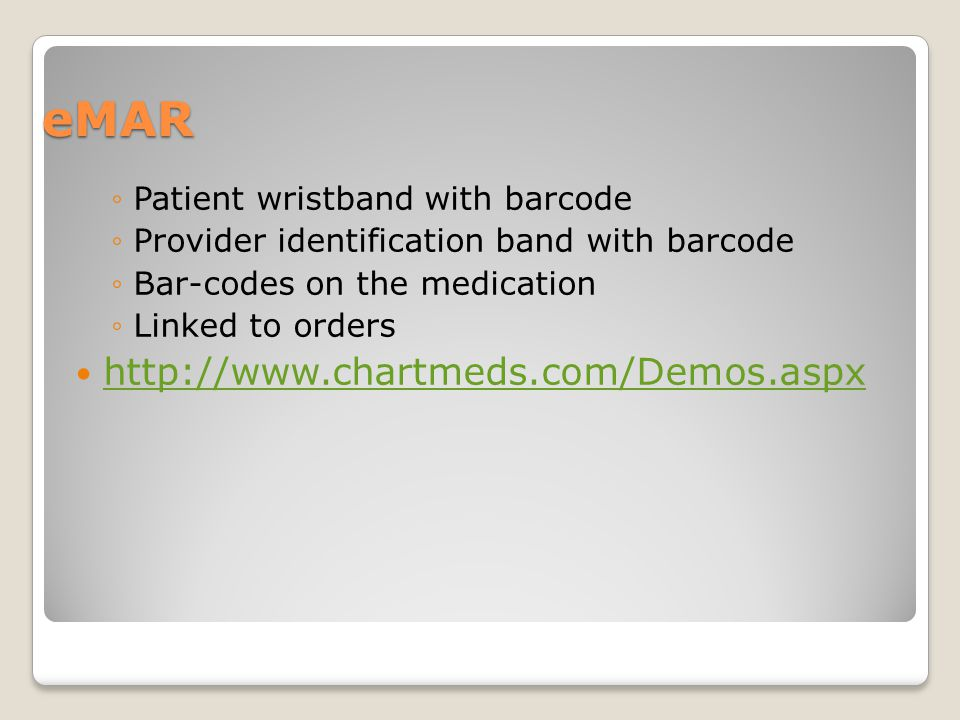 eMAR ◦Patient wristband with barcode ◦Provider identification band with barcode ◦Bar-codes on the medication ◦Linked to orders http://www.chartmeds.co