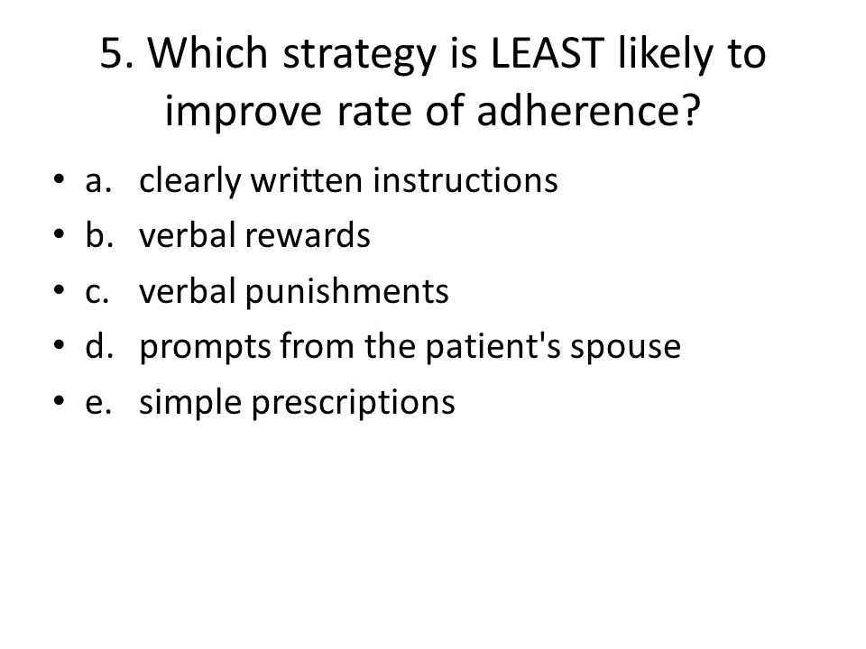5. Which strategy is LEAST likely to improve rate of adherence.