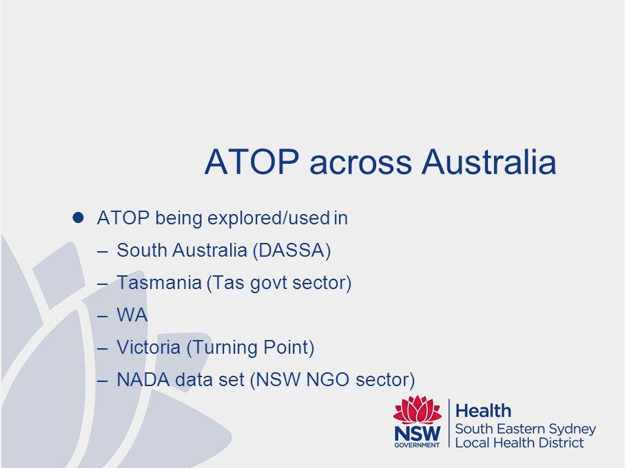ATOP across Australia ATOP being explored/used in –South Australia (DASSA) –Tasmania (Tas govt sector) –WA –Victoria (Turning Point) –NADA data set (NSW NGO sector)