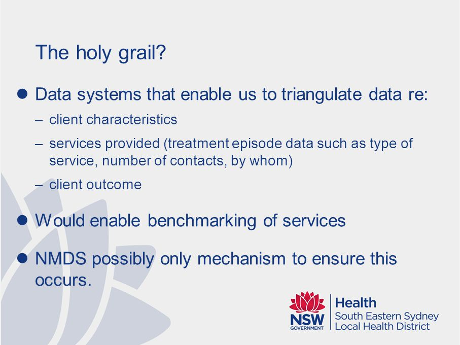 The holy grail? Data systems that enable us to triangulate data re: –client characteristics –services provided (treatment episode data such as type of