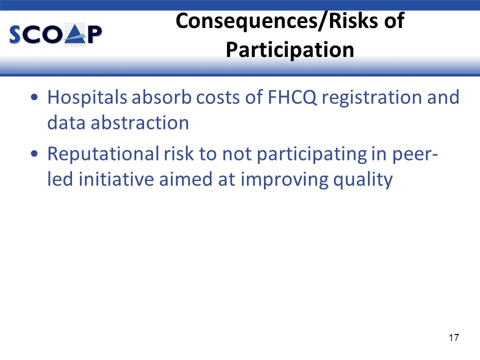 Consequences/Risks of Participation Hospitals absorb costs of FHCQ registration and data abstraction Reputational risk to not participating in peer- led initiative aimed at improving quality 17