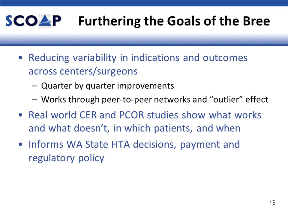 Furthering the Goals of the Bree 19 Reducing variability in indications and outcomes across centers/surgeons –Quarter by quarter improvements –Works through peer-to-peer networks and outlier effect Real world CER and PCOR studies show what works and what doesn't, in which patients, and when Informs WA State HTA decisions, payment and regulatory policy