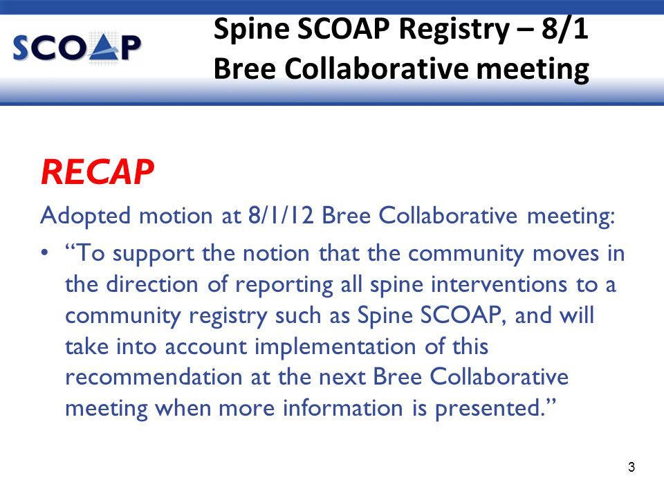Spine SCOAP Registry – 8/1 Bree Collaborative meeting RECAP Adopted motion at 8/1/12 Bree Collaborative meeting: To support the notion that the community moves in the direction of reporting all spine interventions to a community registry such as Spine SCOAP, and will take into account implementation of this recommendation at the next Bree Collaborative meeting when more information is presented. 3