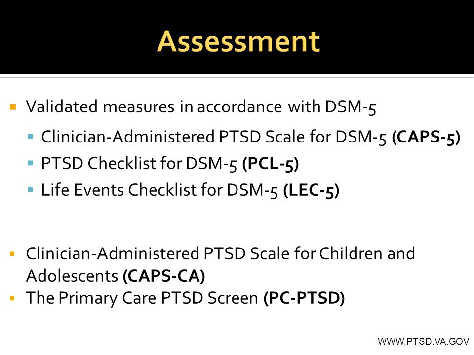  Validated measures in accordance with DSM-5  Clinician-Administered PTSD Scale for DSM-5 (CAPS-5)  PTSD Checklist for DSM-5 (PCL-5)  Life Events Checklist for DSM-5 (LEC-5)  Clinician-Administered PTSD Scale for Children and Adolescents (CAPS-CA)  The Primary Care PTSD Screen (PC-PTSD) WWW.PTSD.VA.GOV