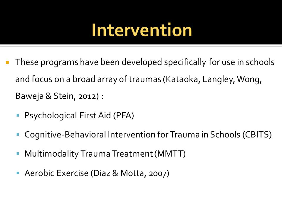  These programs have been developed specifically for use in schools and focus on a broad array of traumas (Kataoka, Langley, Wong, Baweja & Stein, 2012) :  Psychological First Aid (PFA)  Cognitive-Behavioral Intervention for Trauma in Schools (CBITS)  Multimodality Trauma Treatment (MMTT)  Aerobic Exercise (Diaz & Motta, 2007)