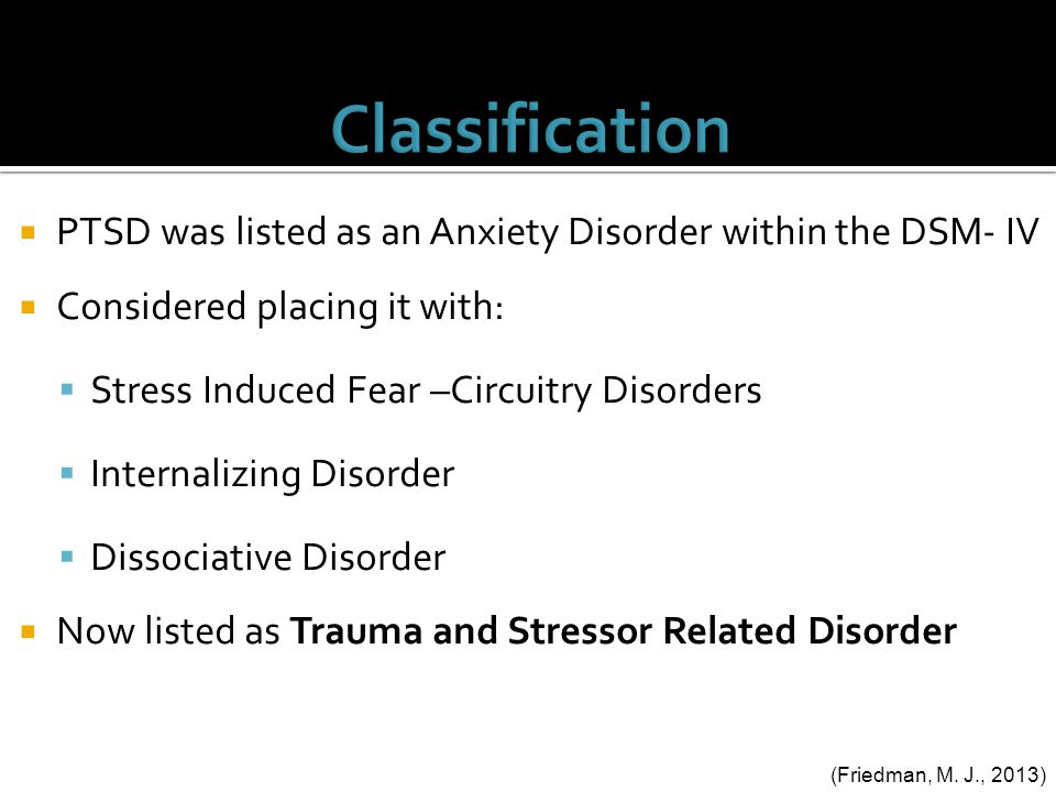  PTSD was listed as an Anxiety Disorder within the DSM- IV  Considered placing it with:  Stress Induced Fear –Circuitry Disorders  Internalizing Disorder  Dissociative Disorder  Now listed as Trauma and Stressor Related Disorder (Friedman, M.