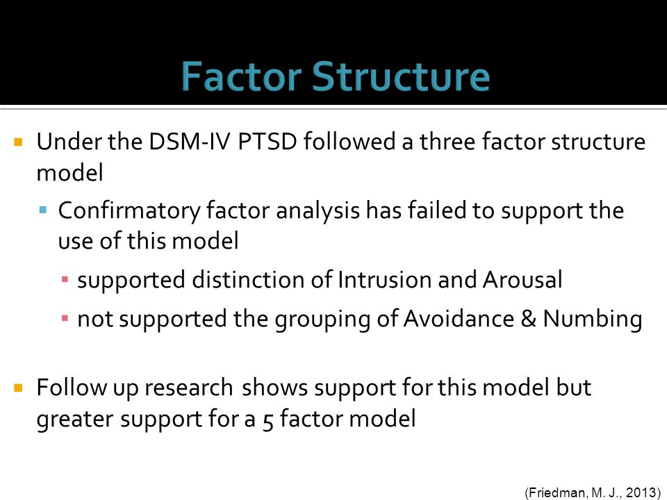  Under the DSM-IV PTSD followed a three factor structure model  Confirmatory factor analysis has failed to support the use of this model ▪ supported distinction of Intrusion and Arousal ▪ not supported the grouping of Avoidance & Numbing  Follow up research shows support for this model but greater support for a 5 factor model (Friedman, M.