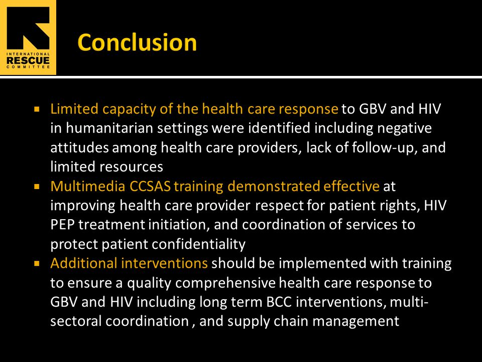 Limited capacity of the health care response to GBV and HIV in humanitarian settings were identified including negative attitudes among health care providers, lack of follow-up, and limited resources  Multimedia CCSAS training demonstrated effective at improving health care provider respect for patient rights, HIV PEP treatment initiation, and coordination of services to protect patient confidentiality  Additional interventions should be implemented with training to ensure a quality comprehensive health care response to GBV and HIV including long term BCC interventions, multi- sectoral coordination, and supply chain management