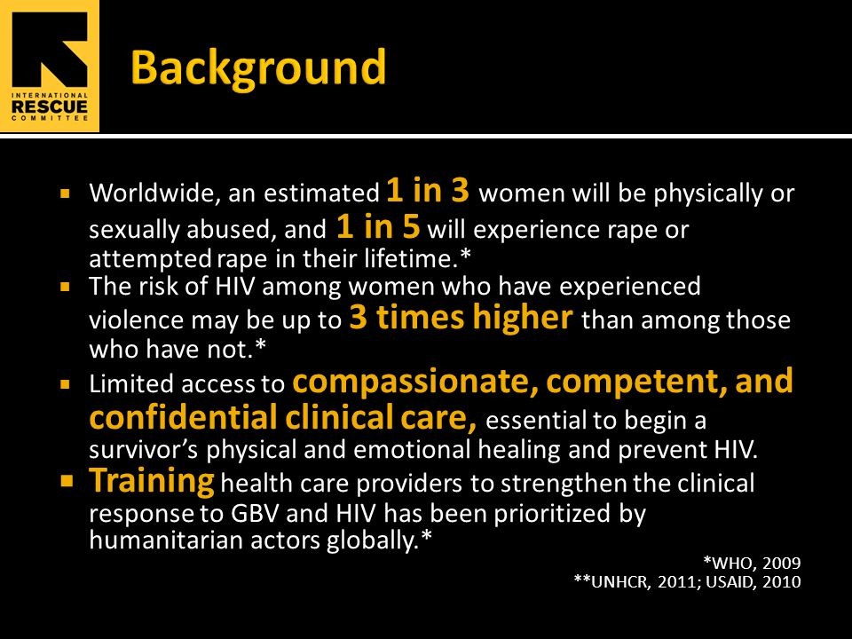  Worldwide, an estimated 1 in 3 women will be physically or sexually abused, and 1 in 5 will experience rape or attempted rape in their lifetime.*  The risk of HIV among women who have experienced violence may be up to 3 times higher than among those who have not.*  Limited access to compassionate, competent, and confidential clinical care, essential to begin a survivor's physical and emotional healing and prevent HIV.