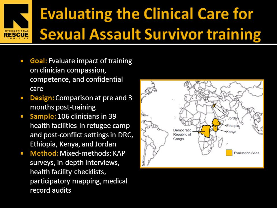  Goal: Evaluate impact of training on clinician compassion, competence, and confidential care  Design: Comparison at pre and 3 months post-training  Sample: 106 clinicians in 39 health facilities in refugee camp and post-conflict settings in DRC, Ethiopia, Kenya, and Jordan  Method: Mixed-methods: KAP surveys, in-depth interviews, health facility checklists, participatory mapping, medical record audits