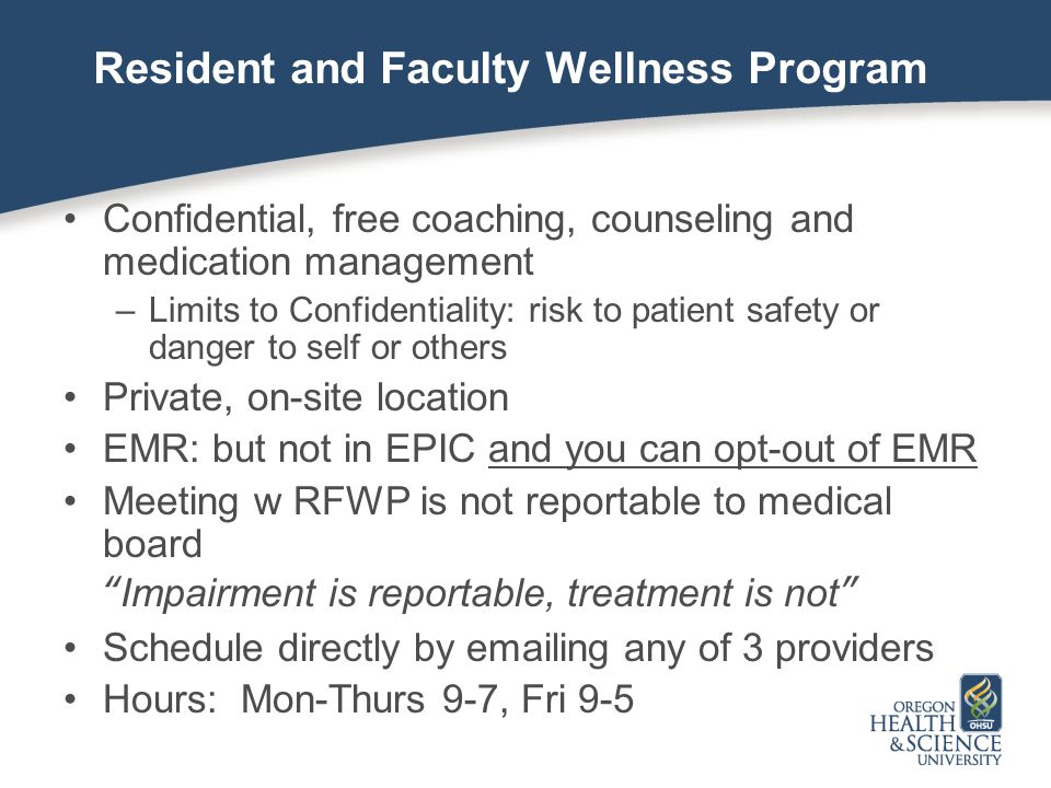 Resident and Faculty Wellness Program Confidential, free coaching, counseling and medication management –Limits to Confidentiality: risk to patient sa