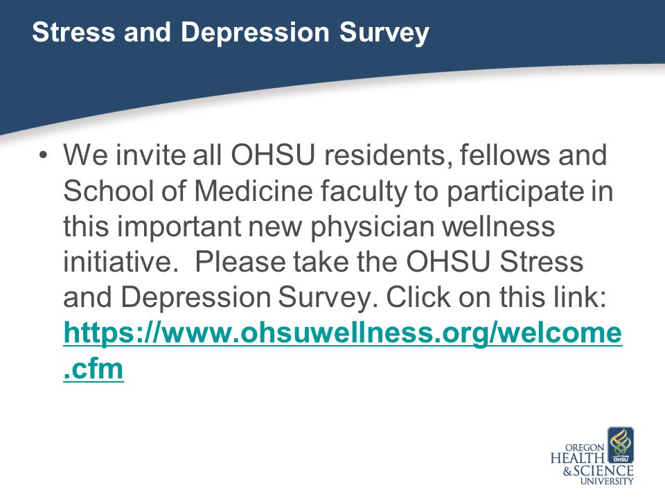 Stress and Depression Survey We invite all OHSU residents, fellows and School of Medicine faculty to participate in this important new physician welln