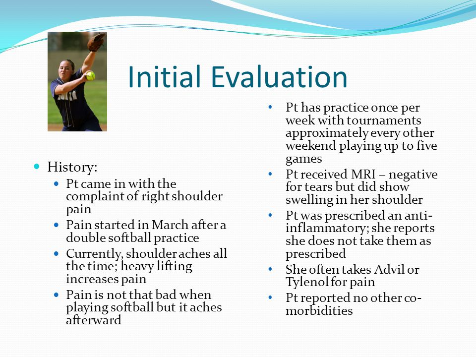 Initial Evaluation History: Pt came in with the complaint of right shoulder pain Pain started in March after a double softball practice Currently, sho
