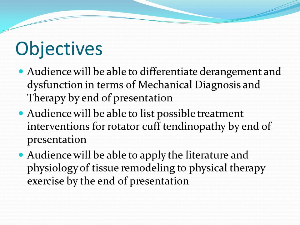 Objectives Audience will be able to differentiate derangement and dysfunction in terms of Mechanical Diagnosis and Therapy by end of presentation Audience will be able to list possible treatment interventions for rotator cuff tendinopathy by end of presentation Audience will be able to apply the literature and physiology of tissue remodeling to physical therapy exercise by the end of presentation