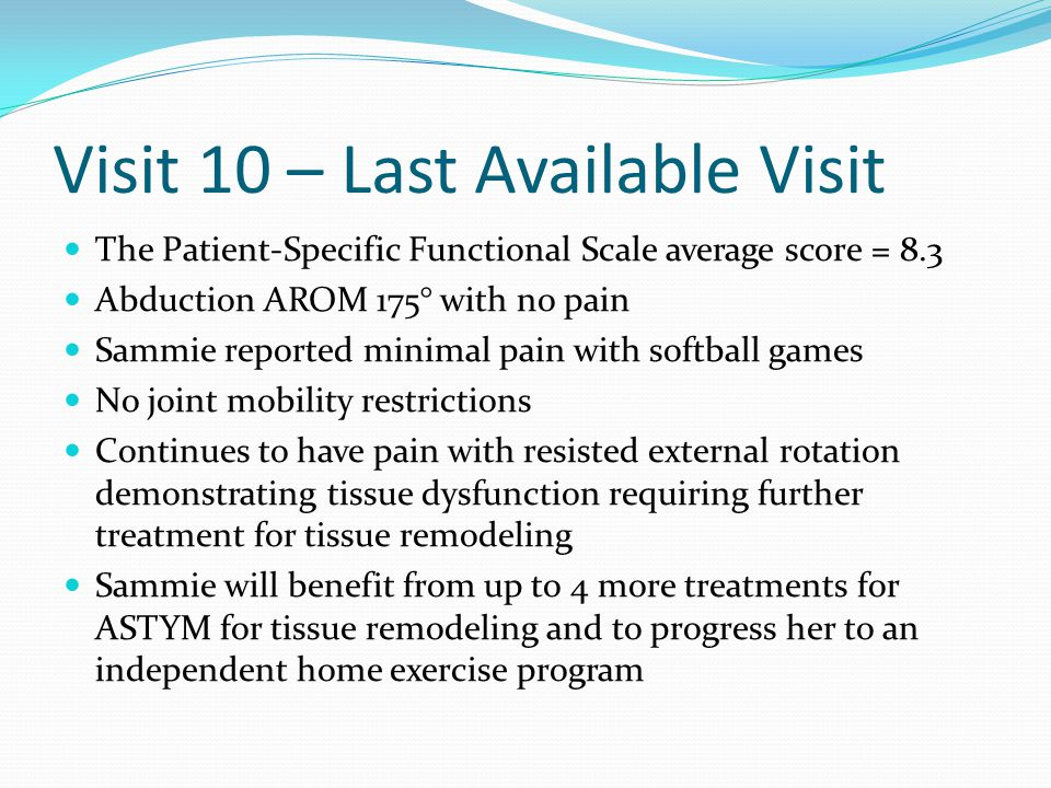 Visit 10 – Last Available Visit The Patient-Specific Functional Scale average score = 8.3 Abduction AROM 175° with no pain Sammie reported minimal pai