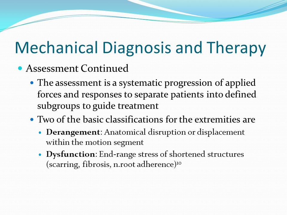 Mechanical Diagnosis and Therapy Assessment Continued The assessment is a systematic progression of applied forces and responses to separate patients