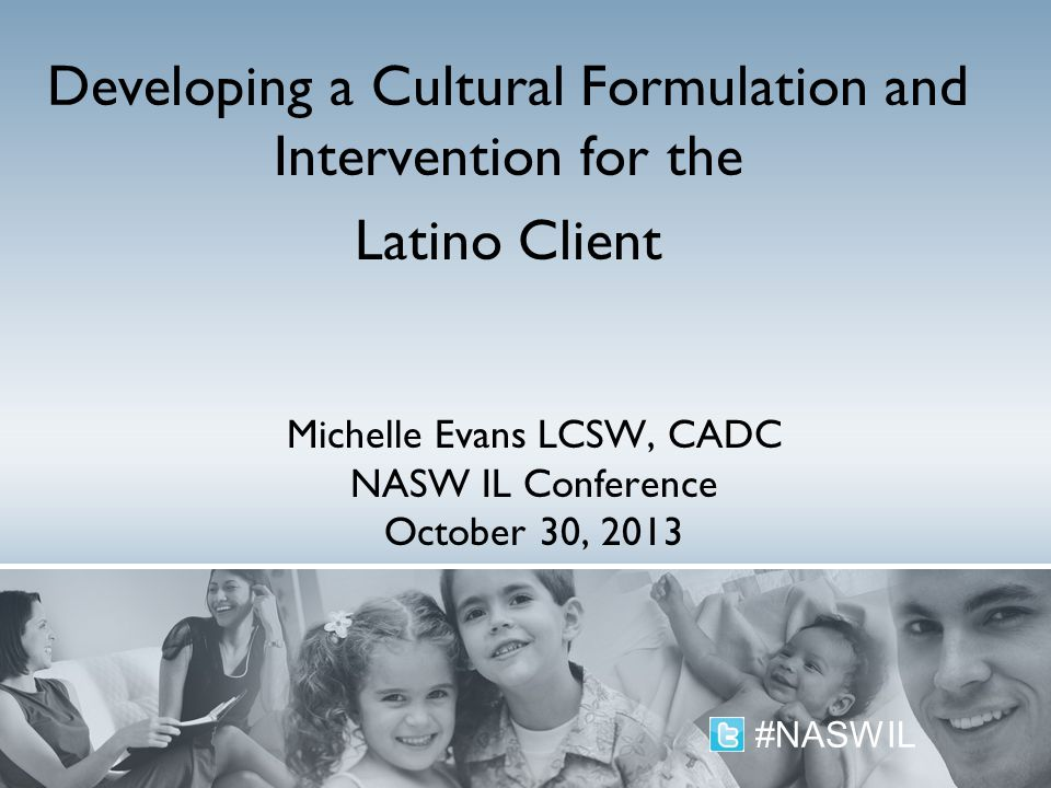Michelle Evans LCSW, CADC NASW IL Conference October 30, 2013 Developing a Cultural Formulation and Intervention for the Latino Client #NASWIL