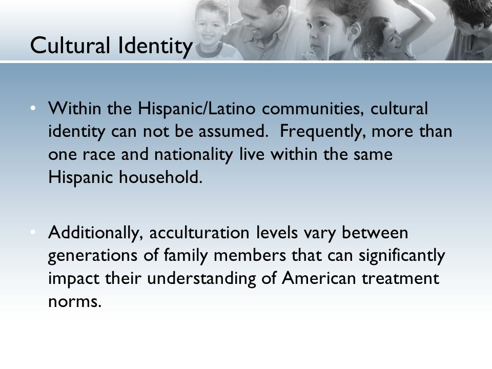 Cultural Identity Within the Hispanic/Latino communities, cultural identity can not be assumed.