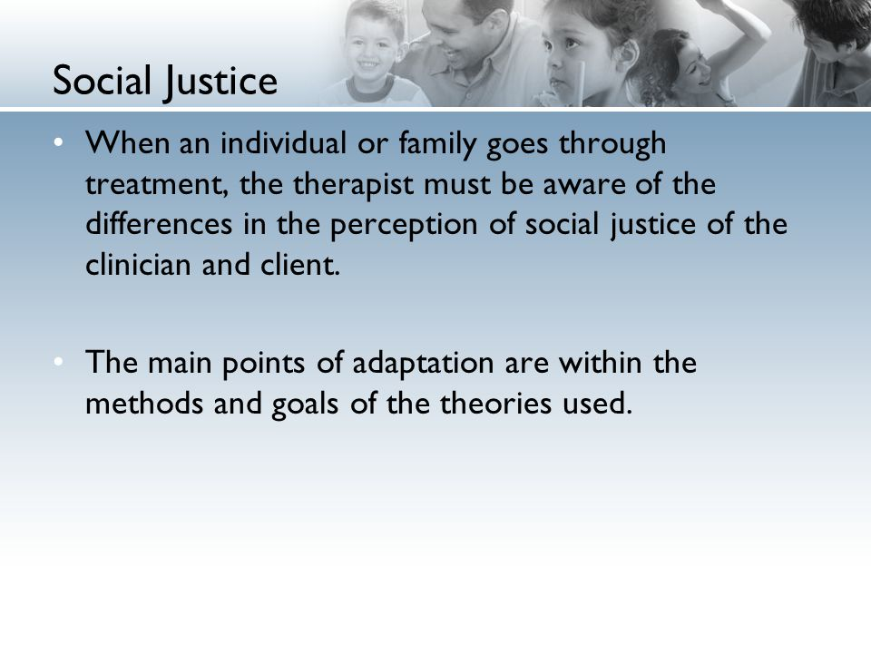 Social Justice When an individual or family goes through treatment, the therapist must be aware of the differences in the perception of social justice of the clinician and client.