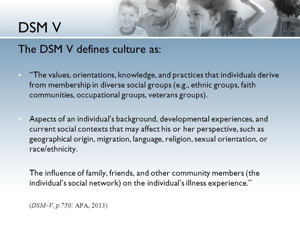 DSM V The DSM V defines culture as: The values, orientations, knowledge, and practices that individuals derive from membership in diverse social groups (e.g., ethnic groups, faith communities, occupational groups, veterans groups).