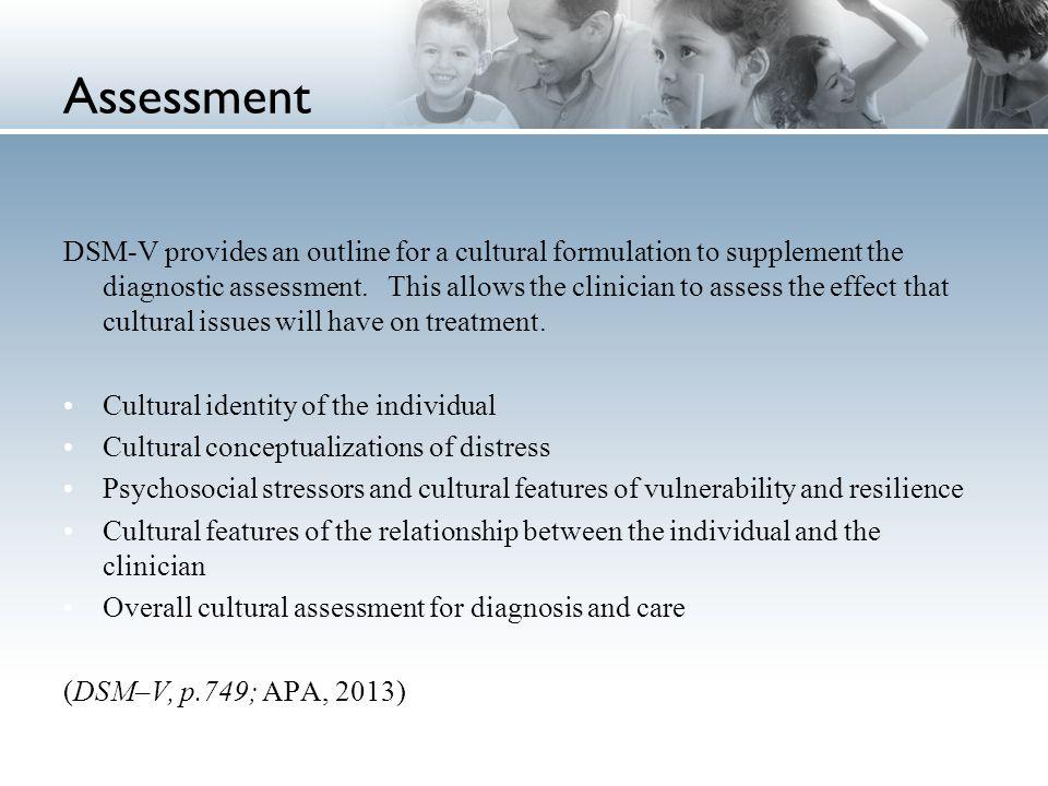 Assessment DSM-V provides an outline for a cultural formulation to supplement the diagnostic assessment. This allows the clinician to assess the effec