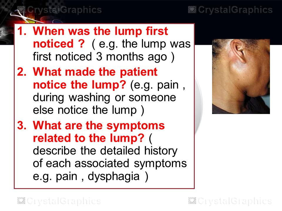 1.When was the lump first noticed ? ( e.g. the lump was first noticed 3 months ago ) 2.What made the patient notice the lump? (e.g. pain, during washi