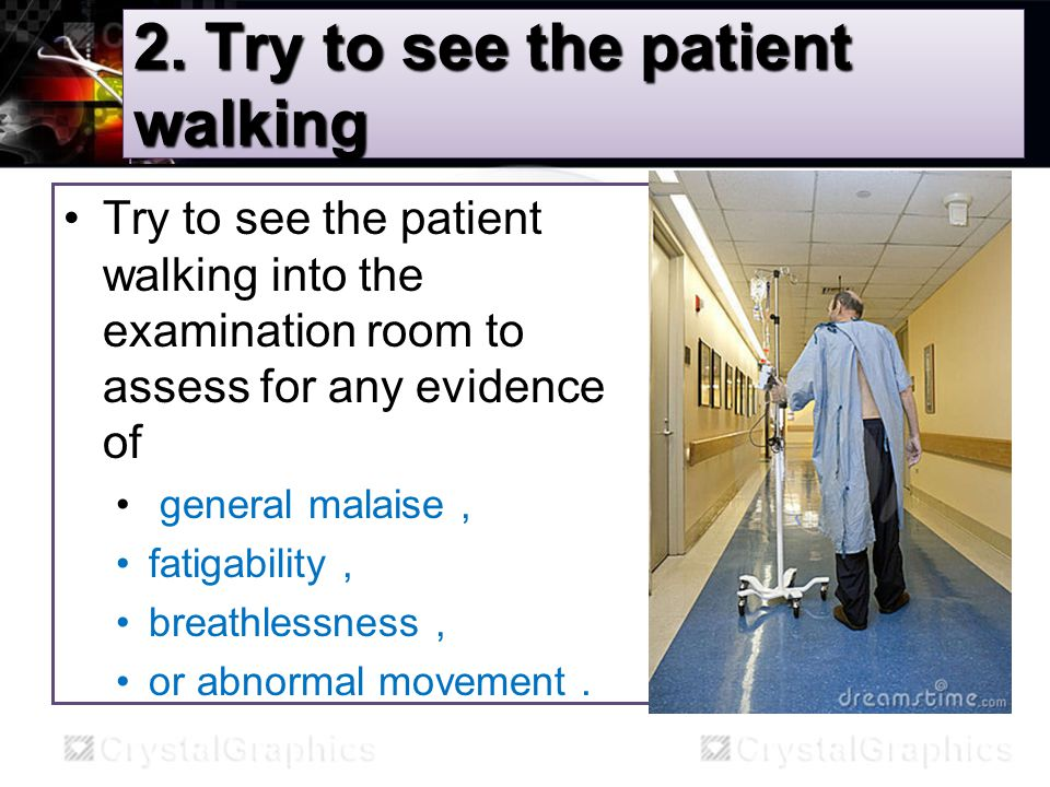 2. Try to see the patient walking Try to see the patient walking into the examination room to assess for any evidence of general malaise, fatigability