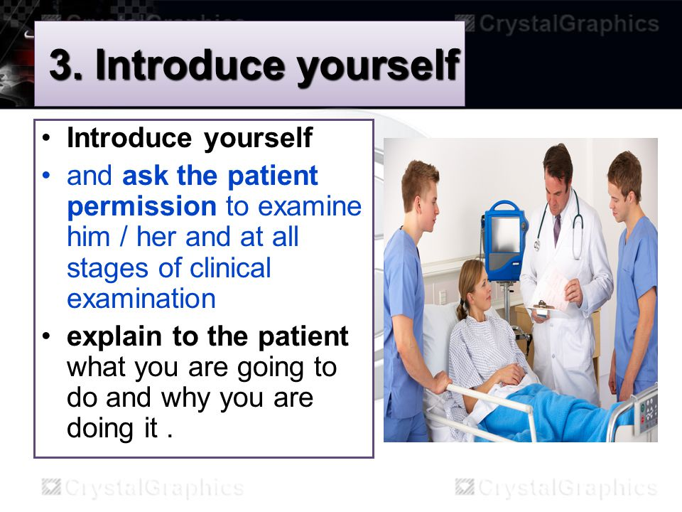 3. Introduce yourself Introduce yourself and ask the patient permission to examine him / her and at all stages of clinical examination explain to the
