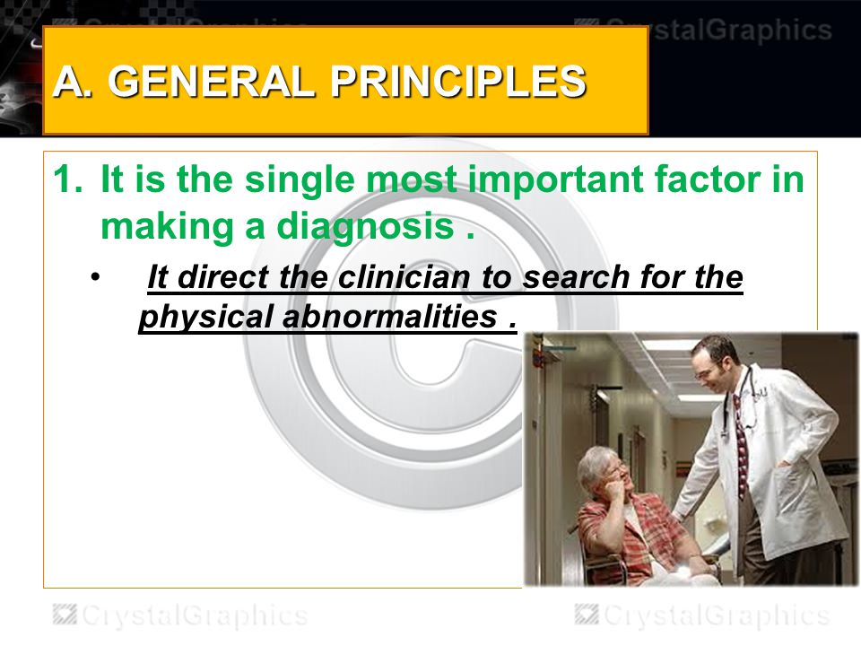 A. GENERAL PRINCIPLES 1.It is the single most important factor in making a diagnosis.