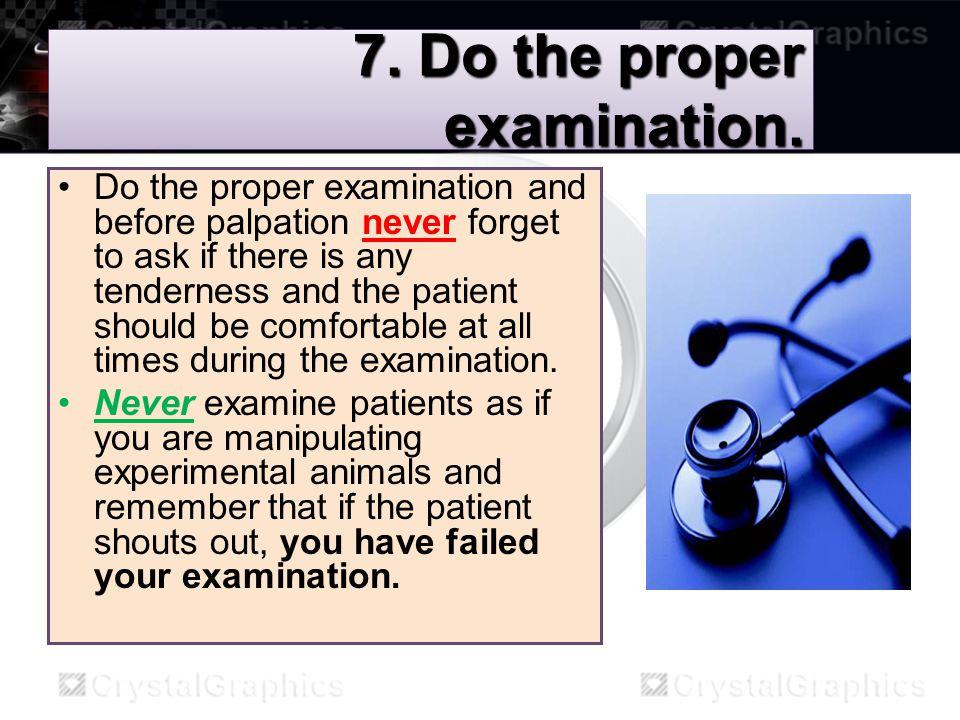 7. Do the proper examination.