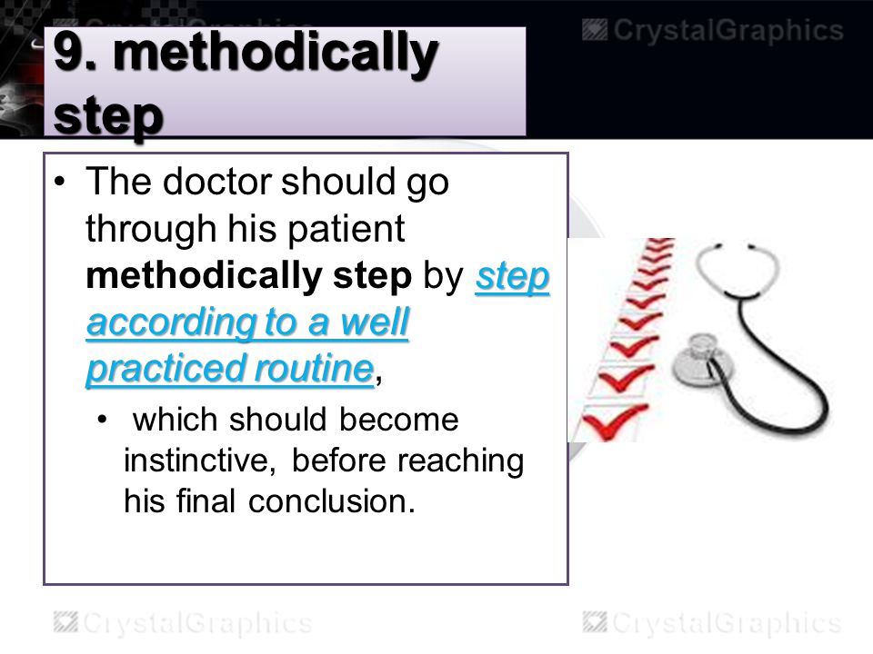 9. methodically step step according to a well practiced routineThe doctor should go through his patient methodically step by step according to a well