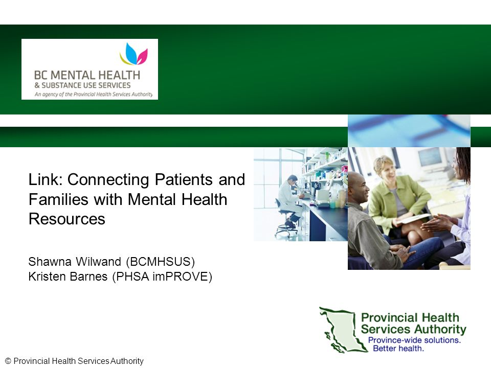 © Provincial Health Services Authority Link: Connecting Patients and Families with Mental Health Resources Shawna Wilwand (BCMHSUS) Kristen Barnes (PHSA imPROVE)