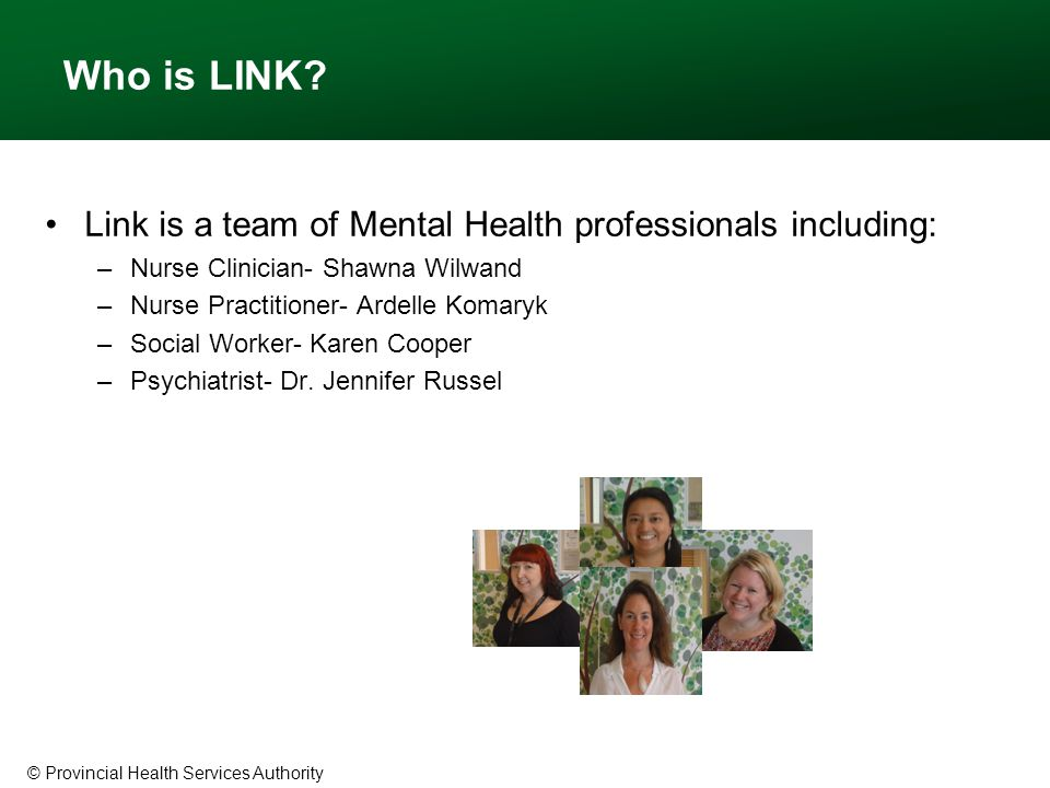 © Provincial Health Services Authority Who is LINK? Link is a team of Mental Health professionals including: –Nurse Clinician- Shawna Wilwand –Nurse P