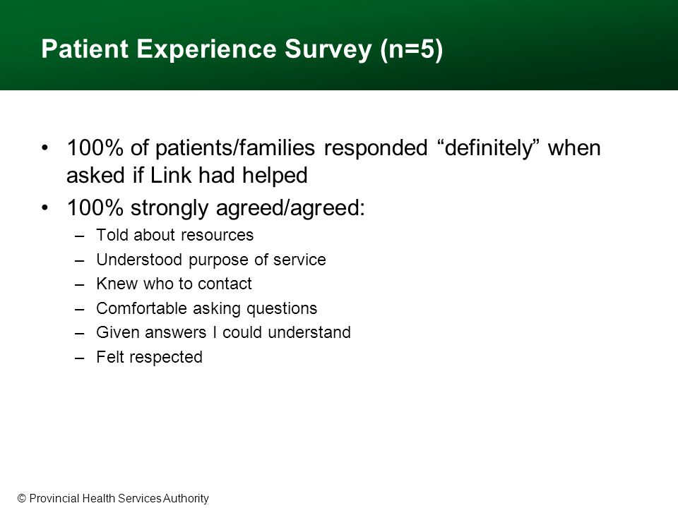 © Provincial Health Services Authority Patient Experience Survey (n=5) 100% of patients/families responded definitely when asked if Link had helped 100% strongly agreed/agreed: –Told about resources –Understood purpose of service –Knew who to contact –Comfortable asking questions –Given answers I could understand –Felt respected