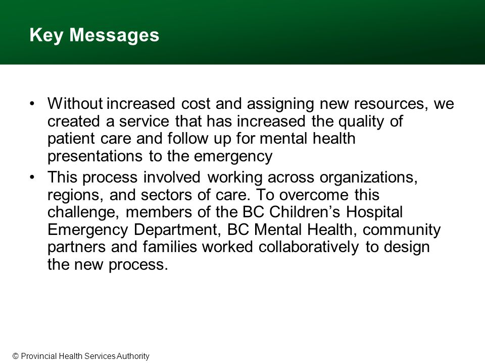 © Provincial Health Services Authority Key Messages Without increased cost and assigning new resources, we created a service that has increased the quality of patient care and follow up for mental health presentations to the emergency This process involved working across organizations, regions, and sectors of care.
