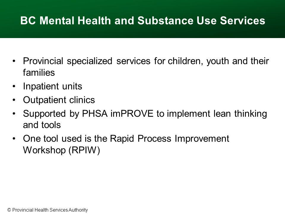 © Provincial Health Services Authority BC Mental Health and Substance Use Services Provincial specialized services for children, youth and their families Inpatient units Outpatient clinics Supported by PHSA imPROVE to implement lean thinking and tools One tool used is the Rapid Process Improvement Workshop (RPIW)
