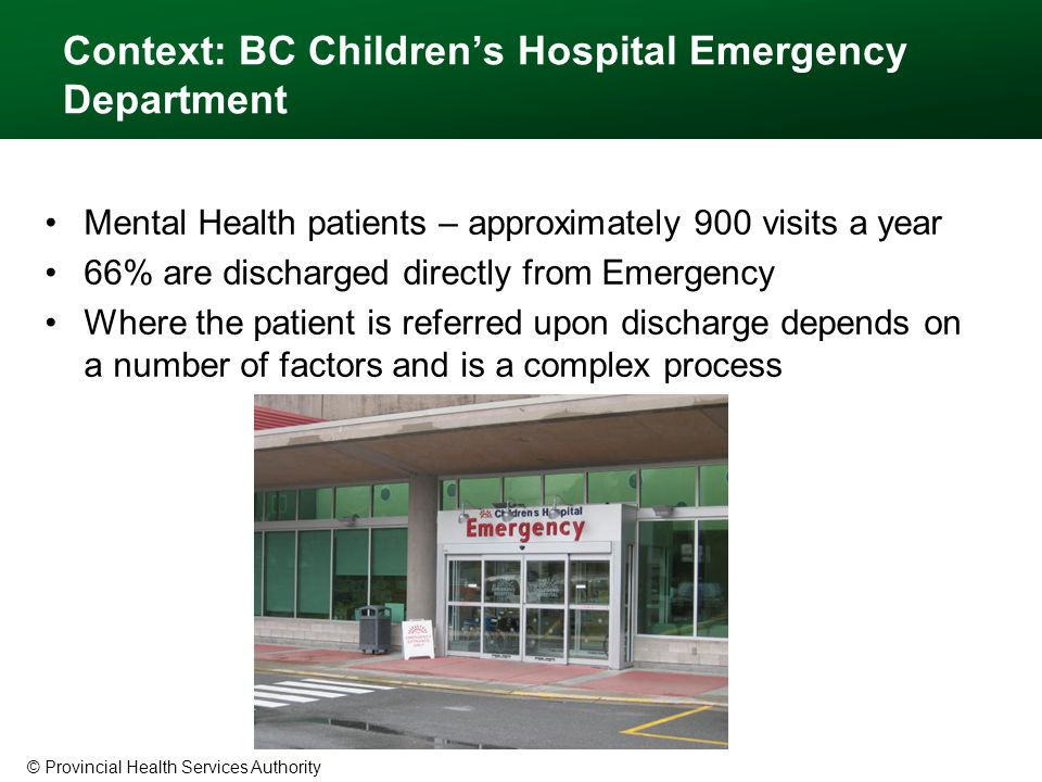 © Provincial Health Services Authority Context: BC Children's Hospital Emergency Department Mental Health patients – approximately 900 visits a year 66% are discharged directly from Emergency Where the patient is referred upon discharge depends on a number of factors and is a complex process