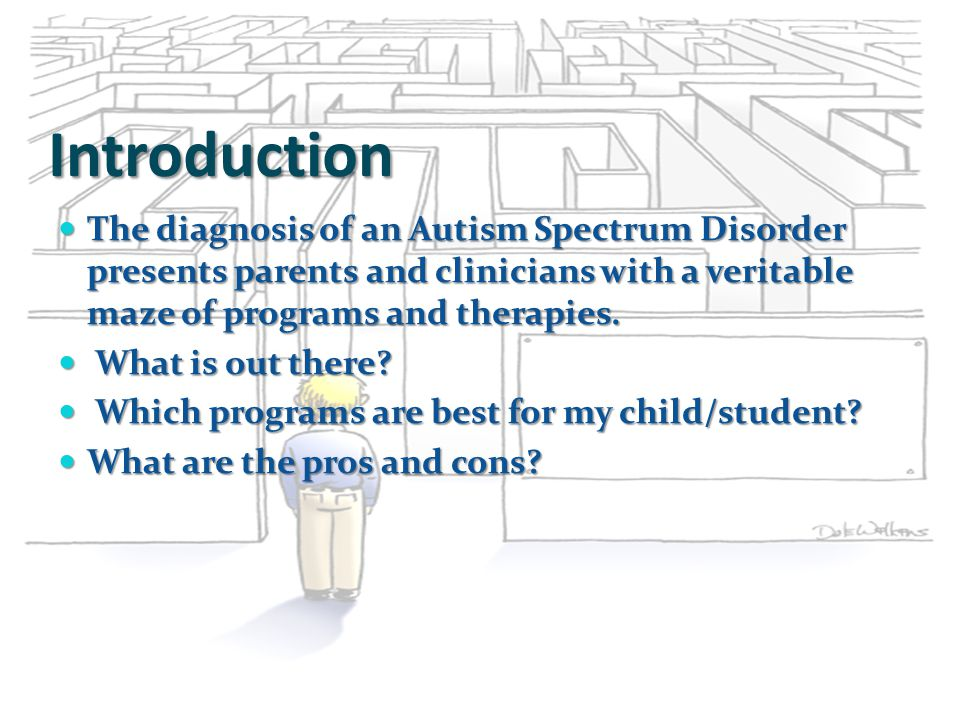 Introduction The diagnosis of an Autism Spectrum Disorder presents parents and clinicians with a veritable maze of programs and therapies. The diagnos